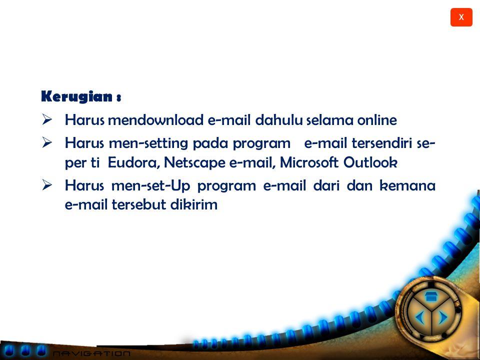 X Keuntungan :  Lebih cepat untuk mengirim beberapa e- mail sekaligus  Dapat menggunakan server e-mail dari ISP (provider) untuk mengirim  Tidak perlu dikejar waktu untuk mem balas e- mail karena dapat mengetik e-mail dengan offline baru dikirim (Post Office Protokol) 1.