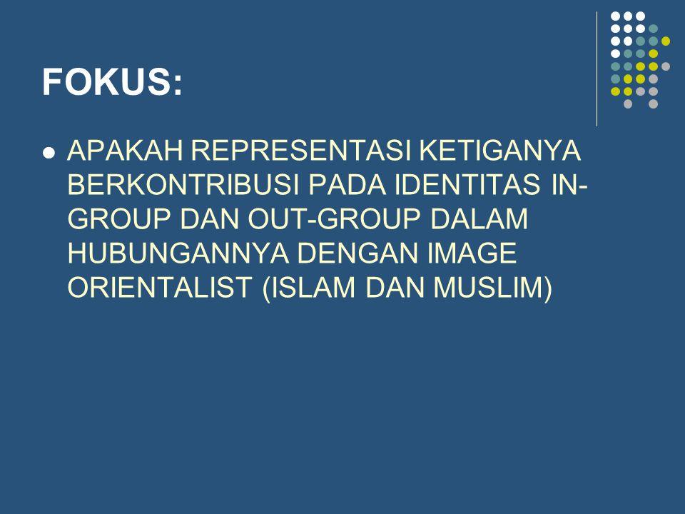 FOKUS: APAKAH REPRESENTASI KETIGANYA BERKONTRIBUSI PADA IDENTITAS IN- GROUP DAN OUT-GROUP DALAM HUBUNGANNYA DENGAN IMAGE ORIENTALIST (ISLAM DAN MUSLIM)