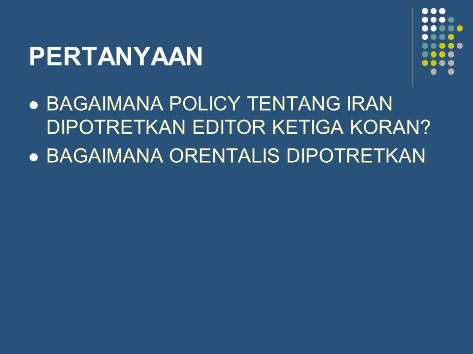 PERTANYAAN BAGAIMANA POLICY TENTANG IRAN DIPOTRETKAN EDITOR KETIGA KORAN? BAGAIMANA ORENTALIS DIPOTRETKAN