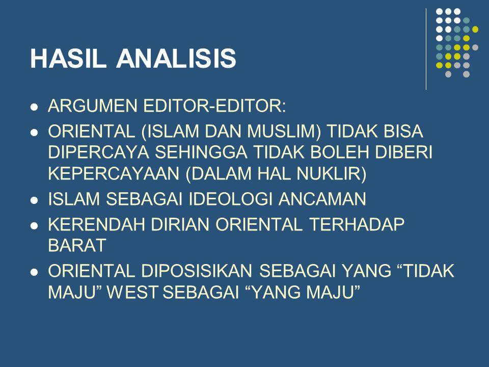 HASIL ANALISIS ARGUMEN EDITOR-EDITOR: ORIENTAL (ISLAM DAN MUSLIM) TIDAK BISA DIPERCAYA SEHINGGA TIDAK BOLEH DIBERI KEPERCAYAAN (DALAM HAL NUKLIR) ISLAM SEBAGAI IDEOLOGI ANCAMAN KERENDAH DIRIAN ORIENTAL TERHADAP BARAT ORIENTAL DIPOSISIKAN SEBAGAI YANG TIDAK MAJU WEST SEBAGAI YANG MAJU