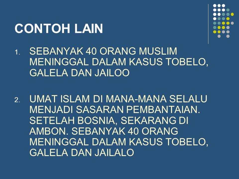 CONTOH LAIN 1. SEBANYAK 40 ORANG MUSLIM MENINGGAL DALAM KASUS TOBELO, GALELA DAN JAILOO 2. UMAT ISLAM DI MANA-MANA SELALU MENJADI SASARAN PEMBANTAIAN.