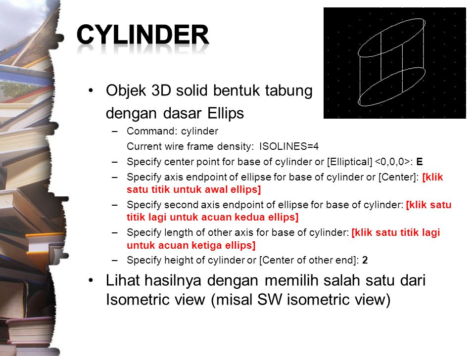 Objek 3D solid bentuk tabung dengan dasar Ellips –Command: cylinder Current wire frame density: ISOLINES=4 –Specify center point for base of cylinder or [Elliptical] : E –Specify axis endpoint of ellipse for base of cylinder or [Center]: [klik satu titik untuk awal ellips] –Specify second axis endpoint of ellipse for base of cylinder: [klik satu titik lagi untuk acuan kedua ellips] –Specify length of other axis for base of cylinder: [klik satu titik lagi untuk acuan ketiga ellips] –Specify height of cylinder or [Center of other end]: 2 Lihat hasilnya dengan memilih salah satu dari Isometric view (misal SW isometric view)