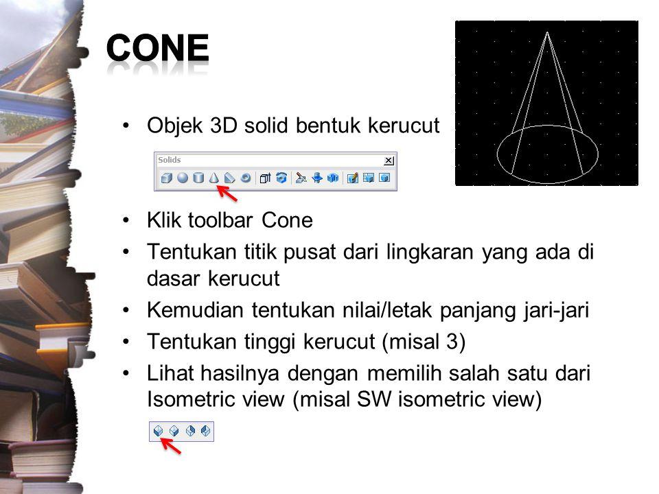 Objek 3D solid bentuk kerucut dengan dasar Ellips –Command: CONE Current wire frame density: ISOLINES=4 –Specify center point for base of cone or [Elliptical] : E –Specify axis endpoint of ellipse for base of cone or [Center]: [klik satu titik untuk awal ellips] –Specify second axis endpoint of ellipse for base of cone: [klik satu titik lagi untuk acuan kedua ellips] –Specify length of other axis for base of cone: [klik satu titik lagi untuk acuan ketiga ellips] –Specify height of cone or [Apex]: 2 Lihat hasilnya dengan memilih salah satu dari Isometric view (misal SW isometric view)
