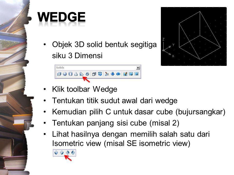 Objek 3D solid bentuk wedge dengan dasar persegi panjang –Command: wedge –Specify first corner of wedge or [CEnter] :[klik sebuah titik untuk sudut pertama dari edge] –Specify corner or [Cube/Length]: L –Specify length: 2 –Specify width: 3 –Specify height: 1 Lihat hasilnya dengan memilih salah satu dari Isometric view (misal SE isometric view)
