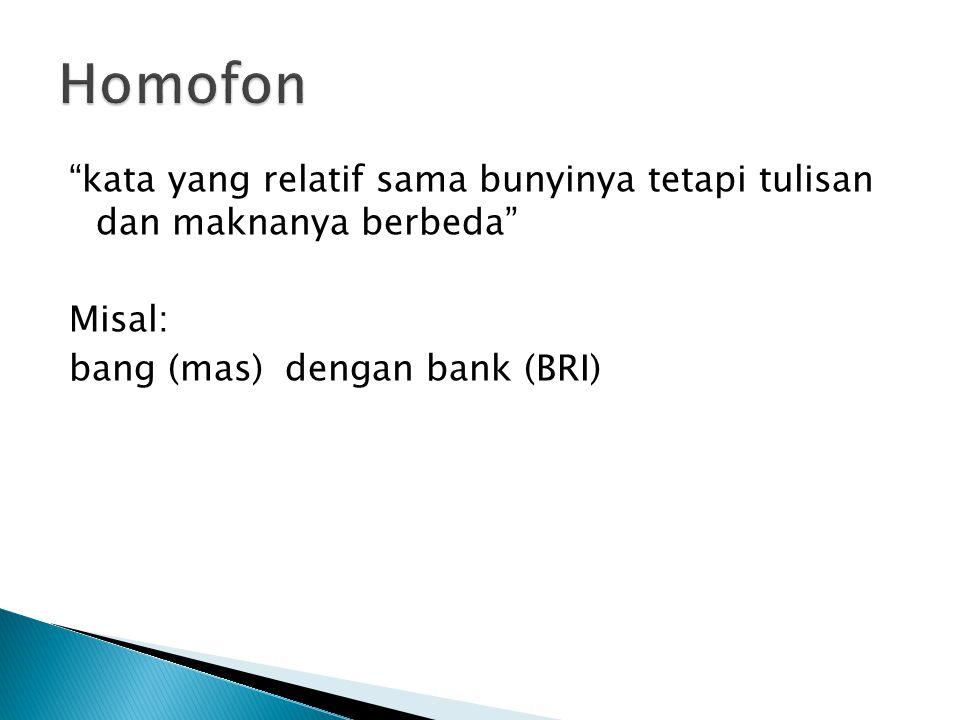"""""""kata yang relatif sama bunyinya tetapi tulisan dan maknanya berbeda"""" Misal: bang (mas) dengan bank (BRI)"""