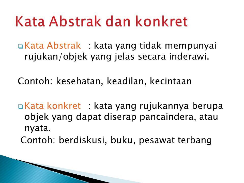  Kata Abstrak: kata yang tidak mempunyai rujukan/objek yang jelas secara inderawi. Contoh: kesehatan, keadilan, kecintaan  Kata konkret: kata yang r