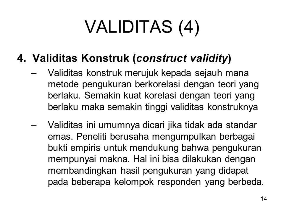 14 VALIDITAS (4) 4. Validitas Konstruk (construct validity) –Validitas konstruk merujuk kepada sejauh mana metode pengukuran berkorelasi dengan teori
