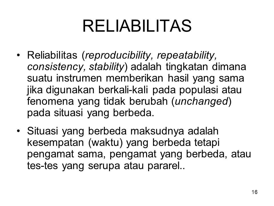 16 RELIABILITAS Reliabilitas (reproducibility, repeatability, consistency, stability) adalah tingkatan dimana suatu instrumen memberikan hasil yang sama jika digunakan berkali-kali pada populasi atau fenomena yang tidak berubah (unchanged) pada situasi yang berbeda.