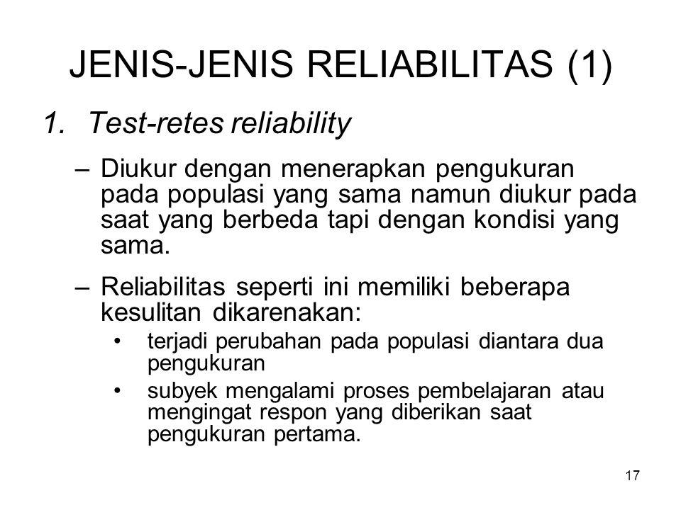 17 JENIS-JENIS RELIABILITAS (1) 1.Test-retes reliability –Diukur dengan menerapkan pengukuran pada populasi yang sama namun diukur pada saat yang berbeda tapi dengan kondisi yang sama.