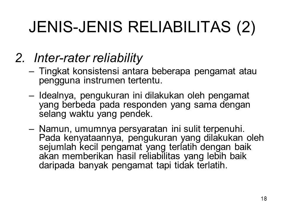 18 JENIS-JENIS RELIABILITAS (2) 2.Inter-rater reliability –Tingkat konsistensi antara beberapa pengamat atau pengguna instrumen tertentu. –Idealnya, p