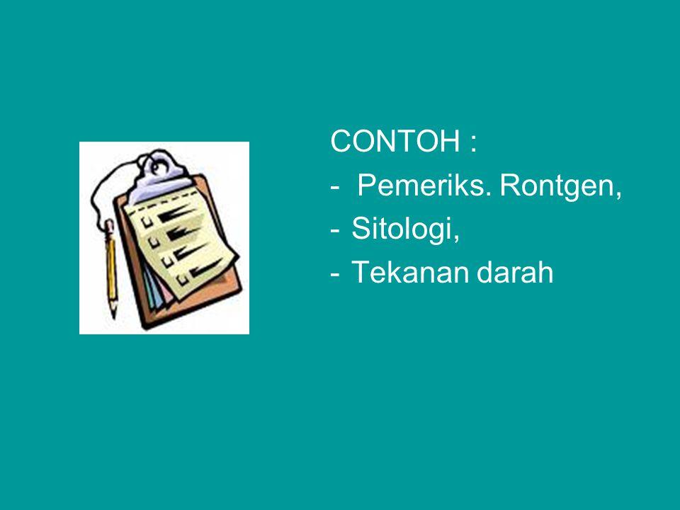 CONTOH : - Pemeriks. Rontgen, -Sitologi, -Tekanan darah