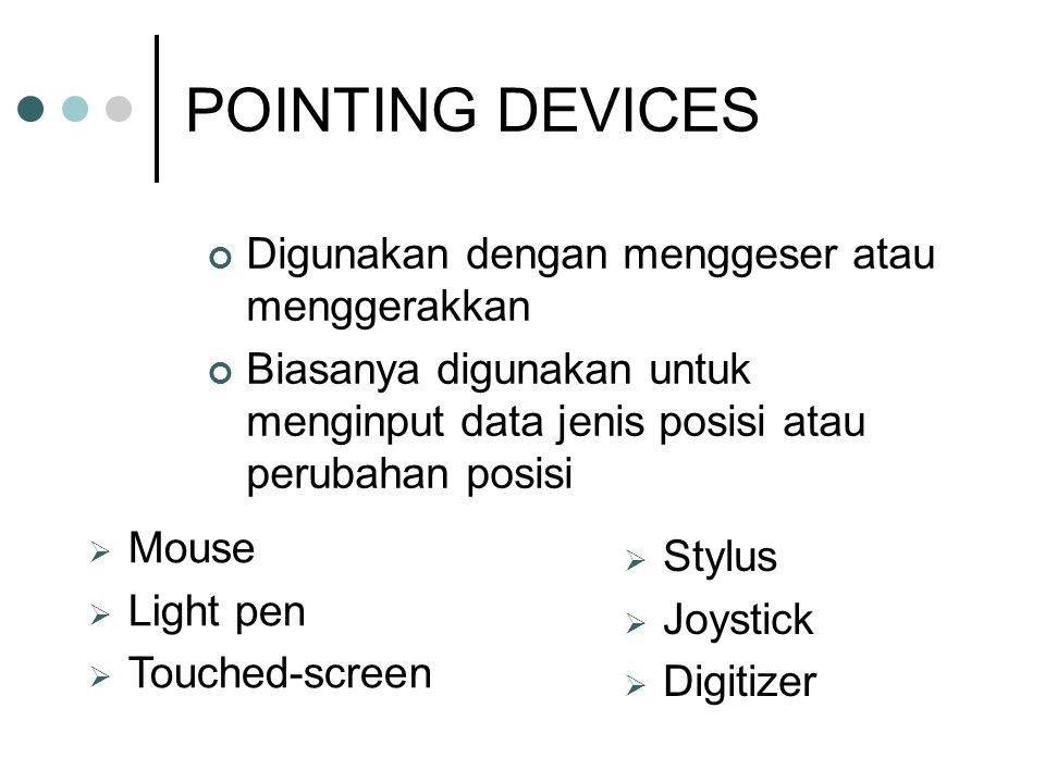 POINTING DEVICES Digunakan dengan menggeser atau menggerakkan Biasanya digunakan untuk menginput data jenis posisi atau perubahan posisi  Mouse  Light pen  Touched-screen  Stylus  Joystick  Digitizer