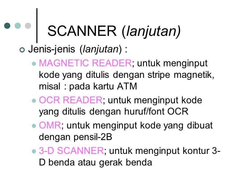 SCANNER (lanjutan) Jenis-jenis (lanjutan) : MAGNETIC READER; untuk menginput kode yang ditulis dengan stripe magnetik, misal : pada kartu ATM OCR READER; untuk menginput kode yang ditulis dengan huruf/font OCR OMR; untuk menginput kode yang dibuat dengan pensil-2B 3-D SCANNER; untuk menginput kontur 3- D benda atau gerak benda