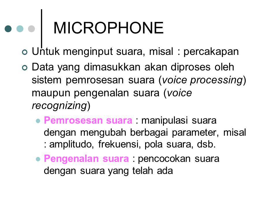 MICROPHONE Untuk menginput suara, misal : percakapan Data yang dimasukkan akan diproses oleh sistem pemrosesan suara (voice processing) maupun pengenalan suara (voice recognizing) Pemrosesan suara : manipulasi suara dengan mengubah berbagai parameter, misal : amplitudo, frekuensi, pola suara, dsb.