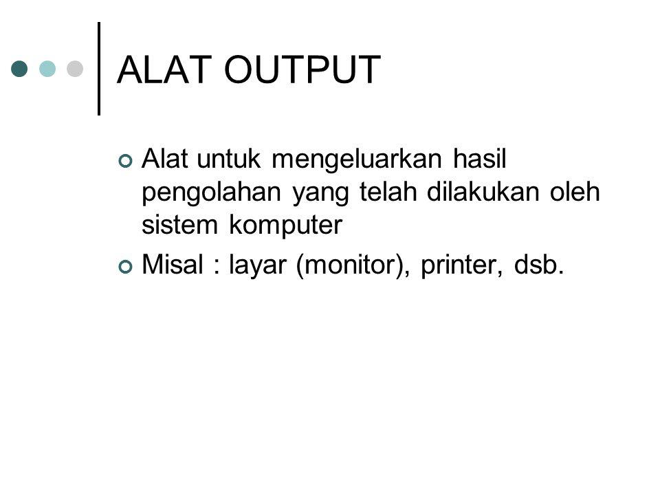 ALAT OUTPUT Alat untuk mengeluarkan hasil pengolahan yang telah dilakukan oleh sistem komputer Misal : layar (monitor), printer, dsb.