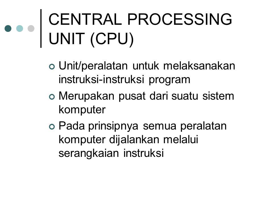 CENTRAL PROCESSING UNIT (CPU) Unit/peralatan untuk melaksanakan instruksi-instruksi program Merupakan pusat dari suatu sistem komputer Pada prinsipnya