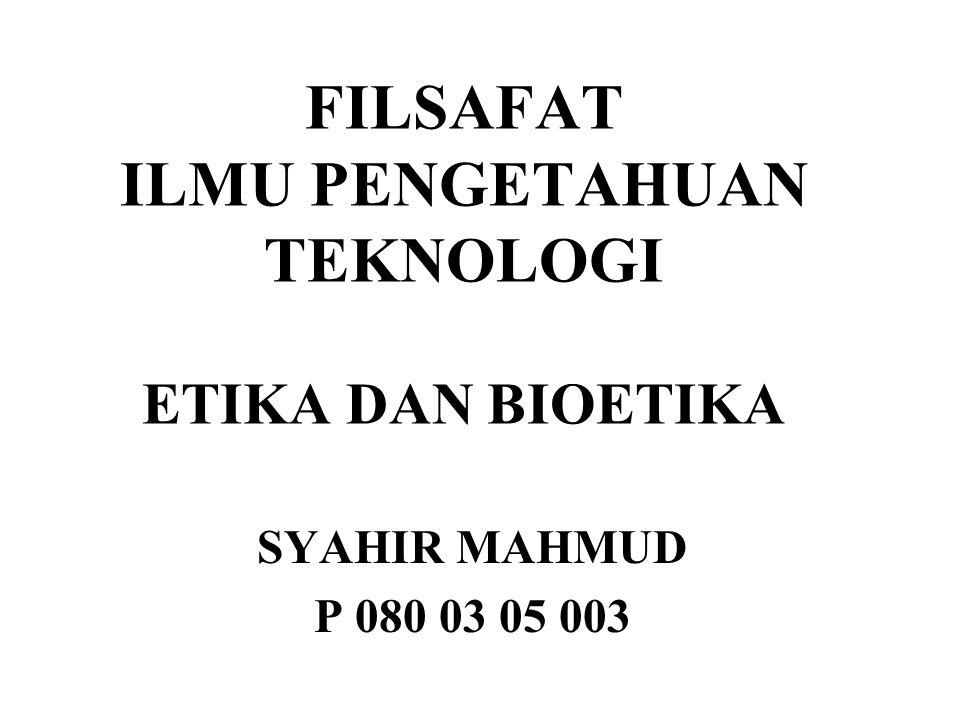 FILSAFAT ILMU PENGETAHUAN TEKNOLOGI ETIKA DAN BIOETIKA SYAHIR MAHMUD P 080 03 05 003