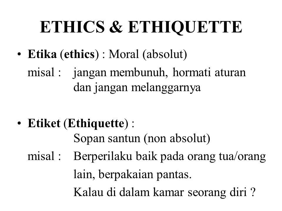 ETHICS & ETHIQUETTE Etika (ethics) : Moral (absolut) misal : jangan membunuh, hormati aturan dan jangan melanggarnya Etiket (Ethiquette) : Sopan santu