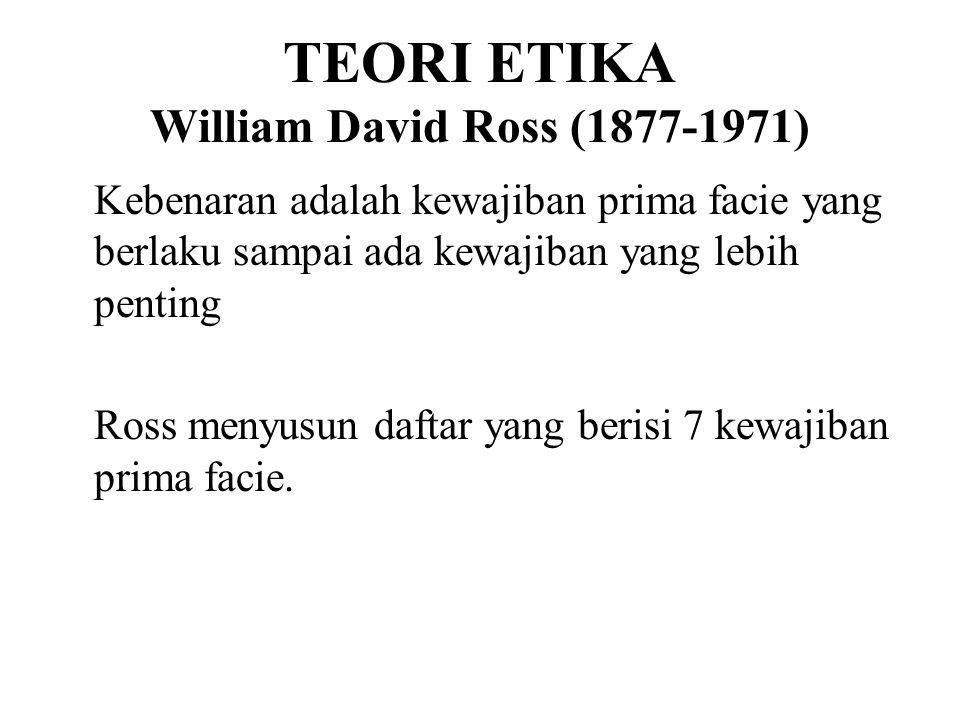 TEORI ETIKA William David Ross (1877-1971) Kebenaran adalah kewajiban prima facie yang berlaku sampai ada kewajiban yang lebih penting Ross menyusun d
