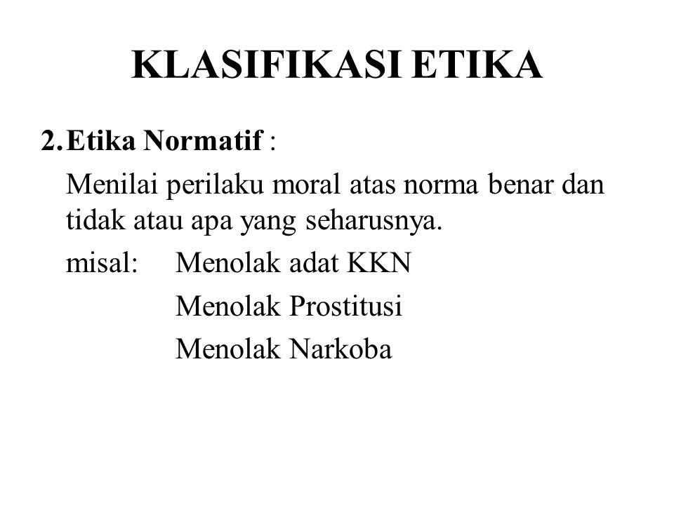 2.Etika Normatif : Menilai perilaku moral atas norma benar dan tidak atau apa yang seharusnya. misal:Menolak adat KKN Menolak Prostitusi Menolak Narko