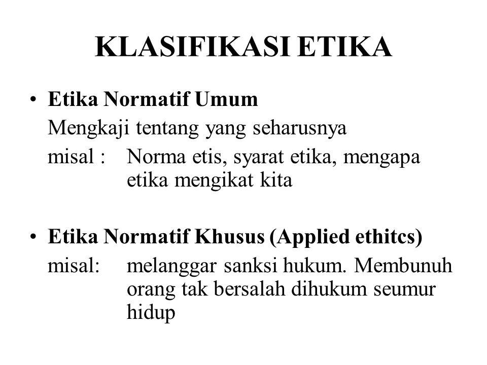Etika Normatif Umum Mengkaji tentang yang seharusnya misal :Norma etis, syarat etika, mengapa etika mengikat kita Etika Normatif Khusus (Applied ethit