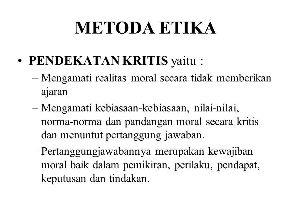 METODA ETIKA PENDEKATAN KRITIS yaitu : –Mengamati realitas moral secara tidak memberikan ajaran –Mengamati kebiasaan-kebiasaan, nilai-nilai, norma-nor