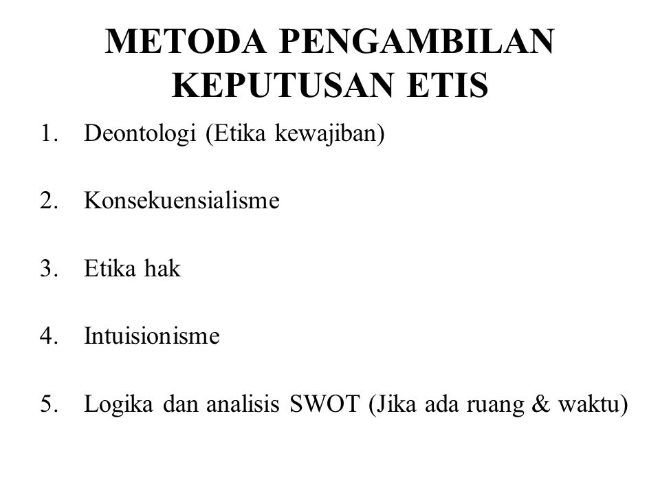METODA PENGAMBILAN KEPUTUSAN ETIS 1.Deontologi (Etika kewajiban) 2.Konsekuensialisme 3.Etika hak 4.Intuisionisme 5.Logika dan analisis SWOT (Jika ada