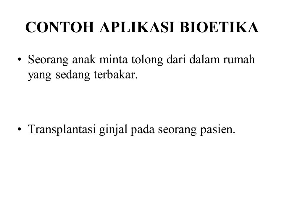 CONTOH APLIKASI BIOETIKA Seorang anak minta tolong dari dalam rumah yang sedang terbakar. Transplantasi ginjal pada seorang pasien.