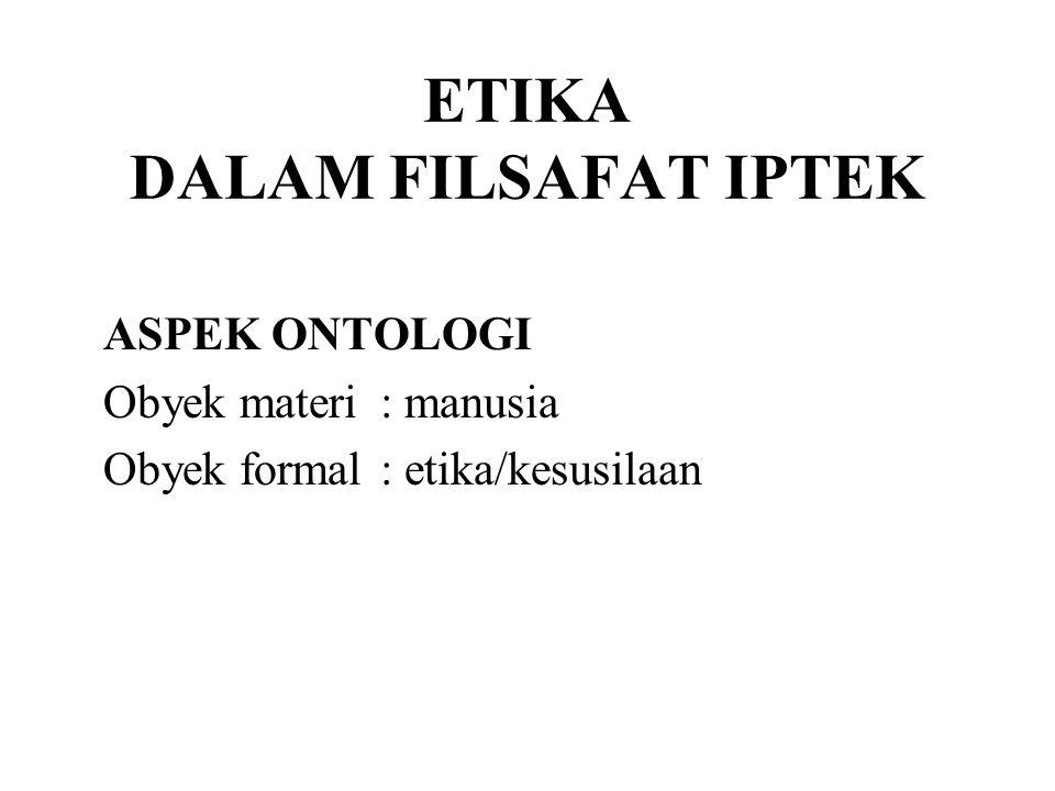 ETIKA DALAM FILSAFAT IPTEK ASPEK ONTOLOGI Obyek materi: manusia Obyek formal: etika/kesusilaan