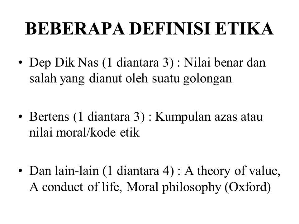 BEBERAPA DEFINISI ETIKA Dep Dik Nas (1 diantara 3) : Nilai benar dan salah yang dianut oleh suatu golongan Bertens (1 diantara 3) : Kumpulan azas atau