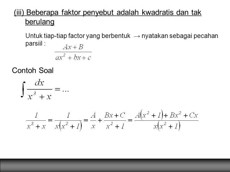 (iii) Beberapa faktor penyebut adalah kwadratis dan tak berulang Untuk tiap-tiap factor yang berbentuk → nyatakan sebagai pecahan parsiil : Contoh Soa