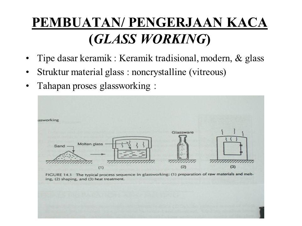 PEMBUATAN/ PENGERJAAN KACA (GLASS WORKING) Tipe dasar keramik : Keramik tradisional, modern, & glass Struktur material glass : noncrystalline (vitreou