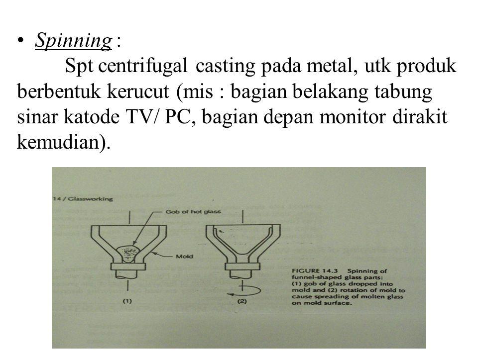 Spinning : Spt centrifugal casting pada metal, utk produk berbentuk kerucut (mis : bagian belakang tabung sinar katode TV/ PC, bagian depan monitor di