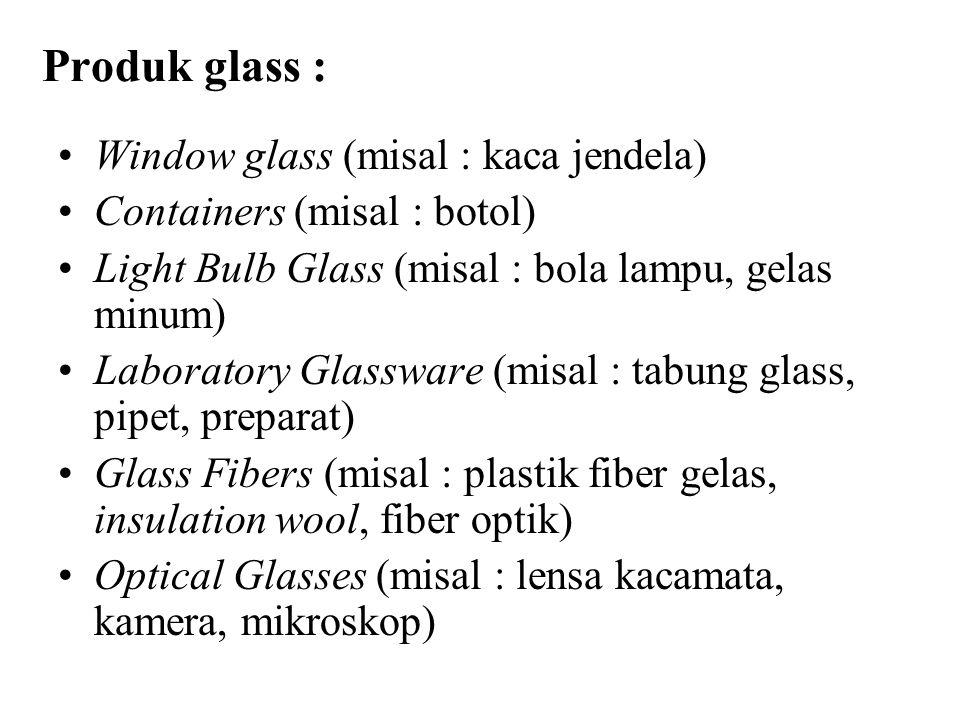 Rata-rata Komposisi Kimia (%) Beberapa Produk Glass: ProductSiO 2 Na 2 OCaOAl 2 O 3 MgOK2OK2OPbOB2O3B2O3 lain Soda lime glass7114132 Window glass7215814 Container glass721310221 Light bulb glass7317514 Laboratory glass - Vycor - Pyrex 96 814 1212 3 13 E-glass (fibers)541171549 S-glass (fibers)642610 Optical glasses - Crown glass - Flint glass 67 46 8383 12 645 12 ZnO