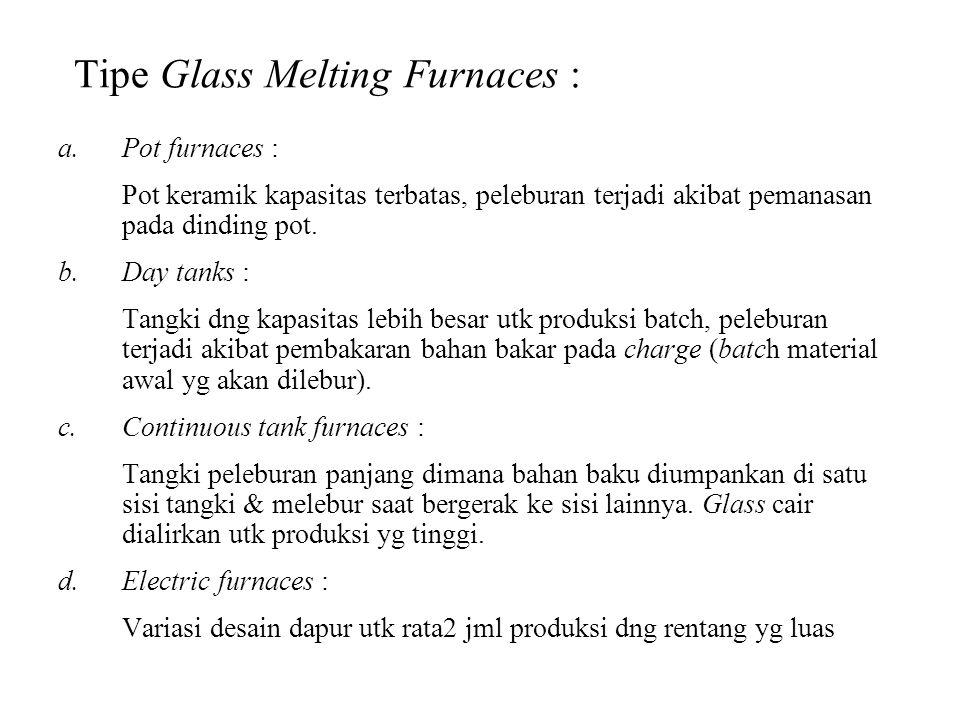 Peleburan glass : Temperatur peleburan : 1500° - 1600° C (2700° - 2900° F) Siklus peleburan memerlukan 24 – 48 jam utk : - Semua butiran pasir menjadi cair - Cairan glass tersaring - Pendinginan hingga pada temperatur kerja (tergantung kekentalan yang di perlukan utk pembentukannya)
