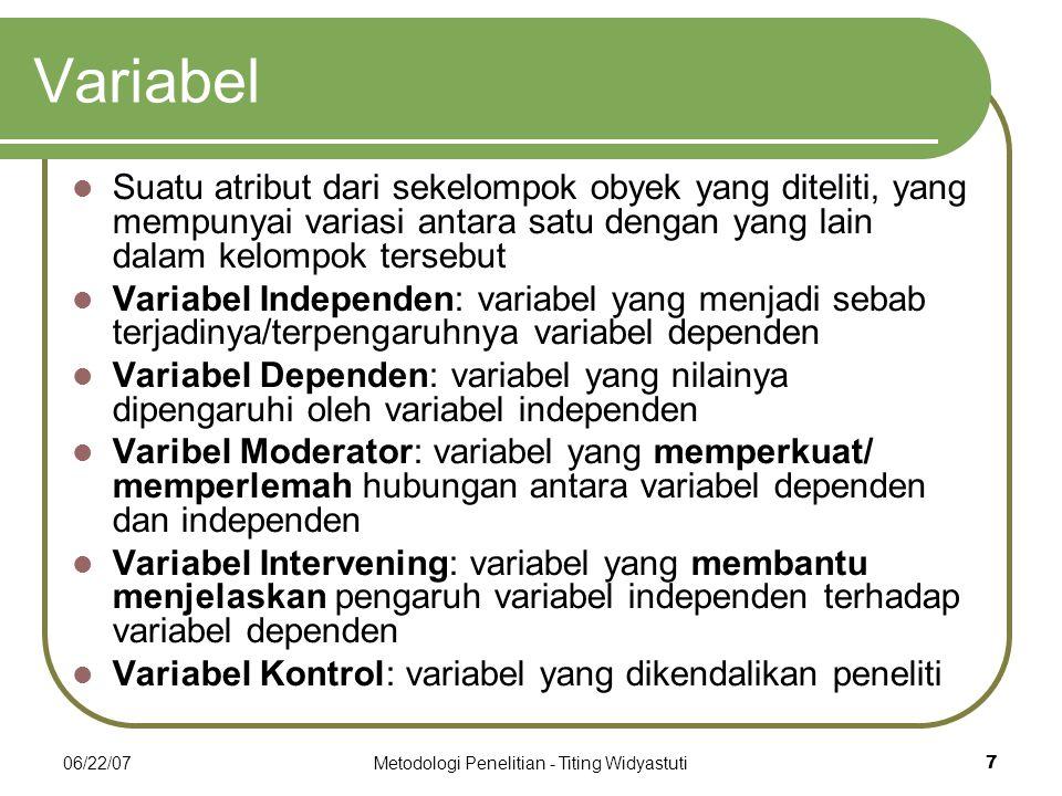 06/22/07Metodologi Penelitian - Titing Widyastuti7 Variabel Suatu atribut dari sekelompok obyek yang diteliti, yang mempunyai variasi antara satu dengan yang lain dalam kelompok tersebut Variabel Independen: variabel yang menjadi sebab terjadinya/terpengaruhnya variabel dependen Variabel Dependen: variabel yang nilainya dipengaruhi oleh variabel independen Varibel Moderator: variabel yang memperkuat/ memperlemah hubungan antara variabel dependen dan independen Variabel Intervening: variabel yang membantu menjelaskan pengaruh variabel independen terhadap variabel dependen Variabel Kontrol: variabel yang dikendalikan peneliti