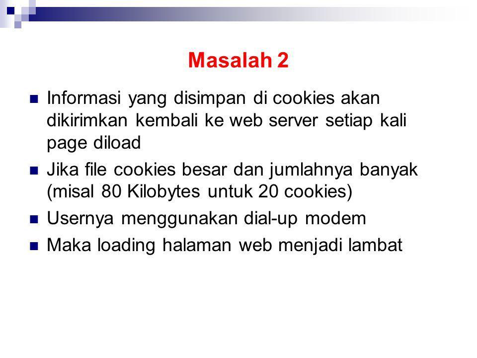 Masalah 2 Informasi yang disimpan di cookies akan dikirimkan kembali ke web server setiap kali page diload Jika file cookies besar dan jumlahnya banya