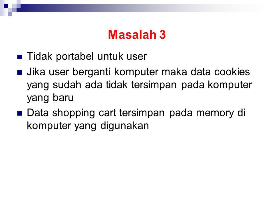 Masalah 3 Tidak portabel untuk user Jika user berganti komputer maka data cookies yang sudah ada tidak tersimpan pada komputer yang baru Data shopping