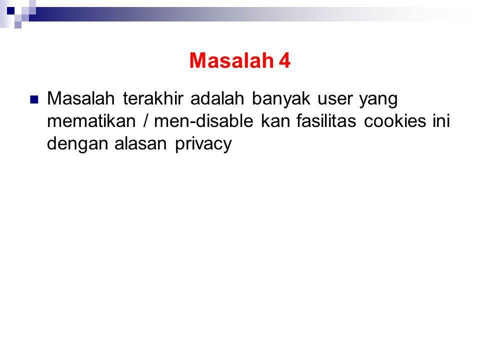 Masalah 4 Masalah terakhir adalah banyak user yang mematikan / men-disable kan fasilitas cookies ini dengan alasan privacy