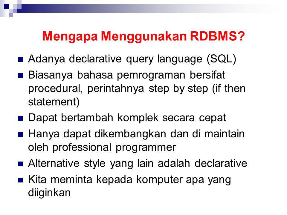Mengapa Menggunakan RDBMS? Adanya declarative query language (SQL) Biasanya bahasa pemrograman bersifat procedural, perintahnya step by step (if then
