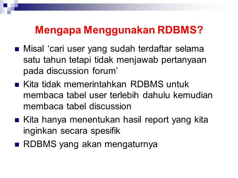Mengapa Menggunakan RDBMS? Misal 'cari user yang sudah terdaftar selama satu tahun tetapi tidak menjawab pertanyaan pada discussion forum' Kita tidak