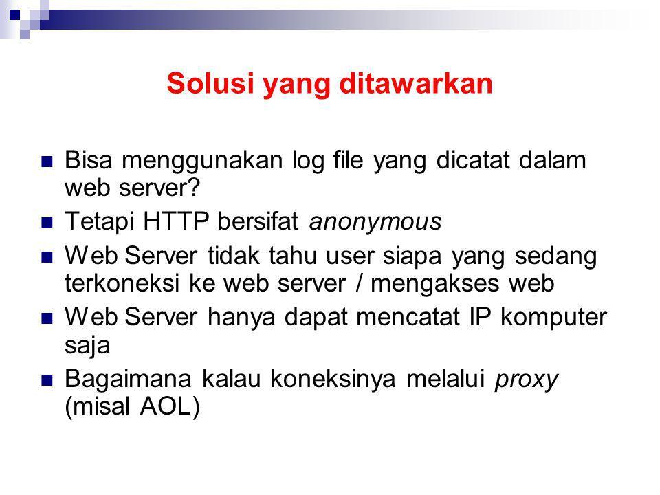 Solusi yang ditawarkan Bisa menggunakan log file yang dicatat dalam web server? Tetapi HTTP bersifat anonymous Web Server tidak tahu user siapa yang s