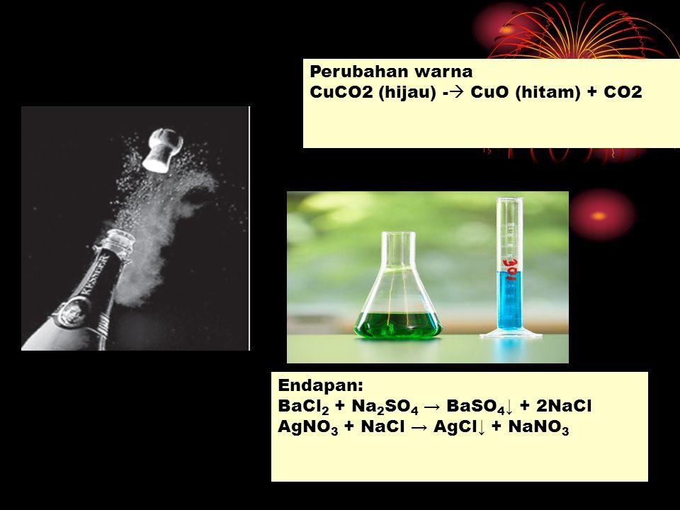 Endapan: BaCl 2 + Na 2 SO 4 → BaSO 4 ↓ + 2NaCl AgNO 3 + NaCl → AgCl↓ + NaNO 3 Perubahan warna CuCO2 (hijau) -  CuO (hitam) + CO2