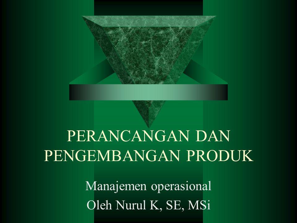 PERANCANGAN DAN PENGEMBANGAN PRODUK Manajemen operasional Oleh Nurul K, SE, MSi