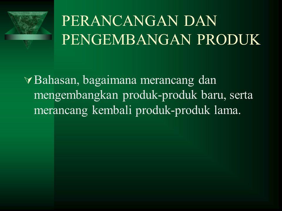 PERANCANGAN DAN PENGEMBANGAN PRODUK  Bahasan, bagaimana merancang dan mengembangkan produk-produk baru, serta merancang kembali produk-produk lama.