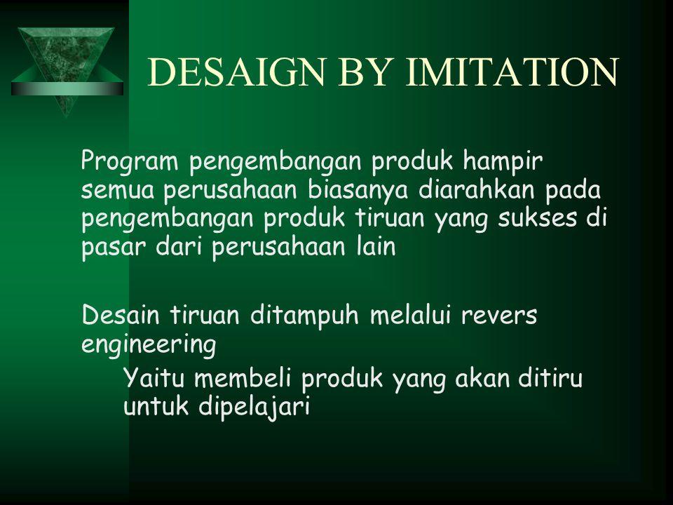 DESAIGN BY IMITATION Program pengembangan produk hampir semua perusahaan biasanya diarahkan pada pengembangan produk tiruan yang sukses di pasar dari perusahaan lain Desain tiruan ditampuh melalui revers engineering Yaitu membeli produk yang akan ditiru untuk dipelajari