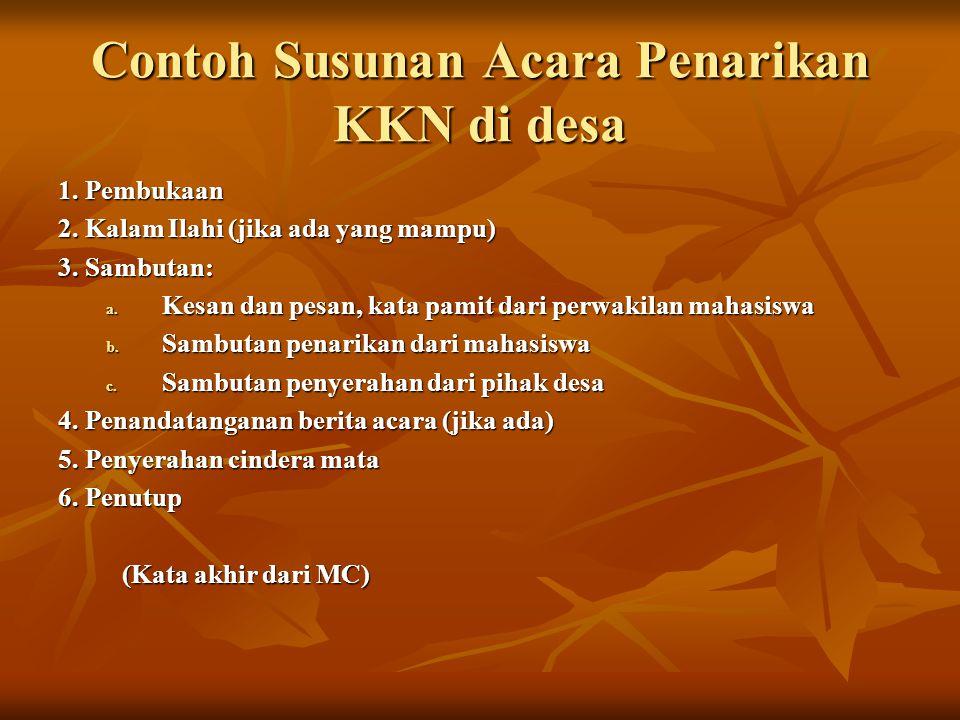 Contoh Susunan Acara Penarikan KKN di desa 1. Pembukaan 2. Kalam Ilahi (jika ada yang mampu) 3. Sambutan: a. Kesan dan pesan, kata pamit dari perwakil