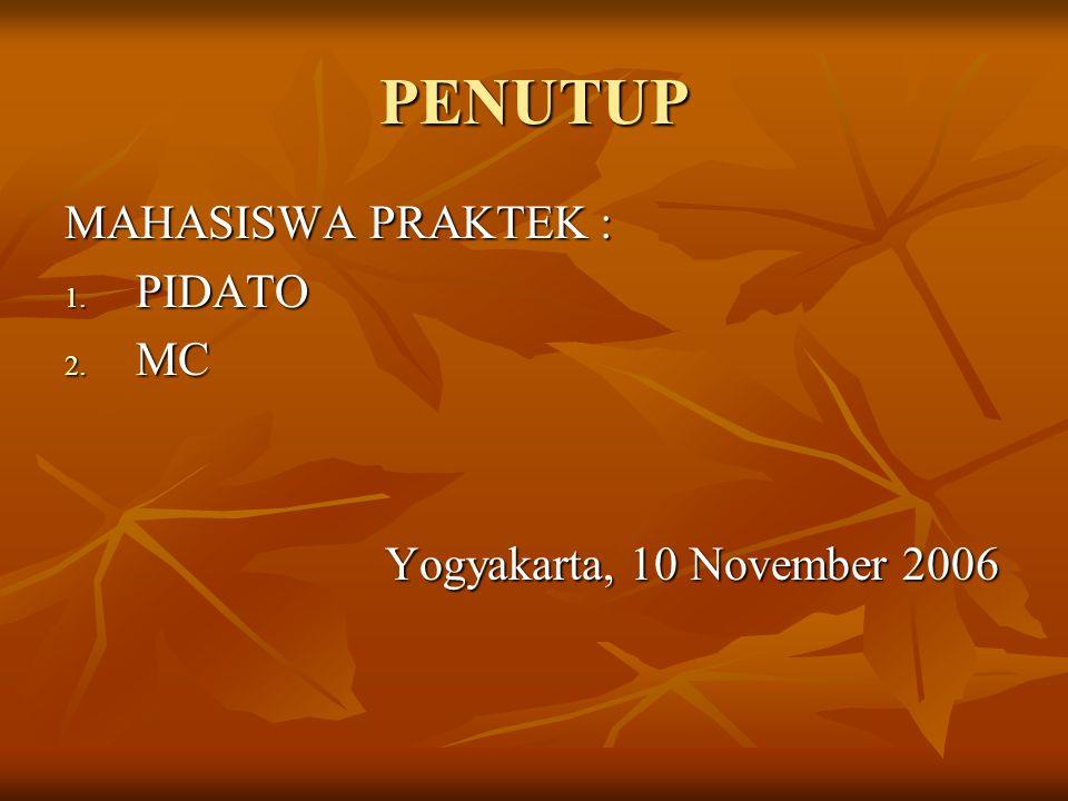 PENUTUP MAHASISWA PRAKTEK : 1. PIDATO 2. MC Yogyakarta, 10 November 2006