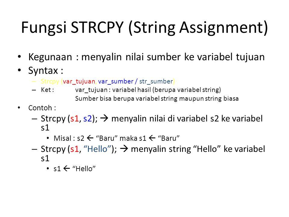 Fungsi STRNCPY (String Assignment 2) Kegunaan : menyalin nilai sumber ke variabel tujuan sebanyak n karakter Syntax : – Strncpy (var_tujuan, var_sumber / str_sumber, n) – Ket : var_tujuan : variabel hasil (berupa variabel string) Sumber bisa berupa variabel string maupun string biasa n : banyaknya karakter yang disalin Contoh : – Strncpy (s1, s2, 3);  menyalin nilai di variabel s2 ke variabel s1 sebanyak 3 karakter Misal : s2  Baru maka s1  Bar – Strncpy (s1, Hello , 2);  menyalin string He ke variabel s1 s1  He