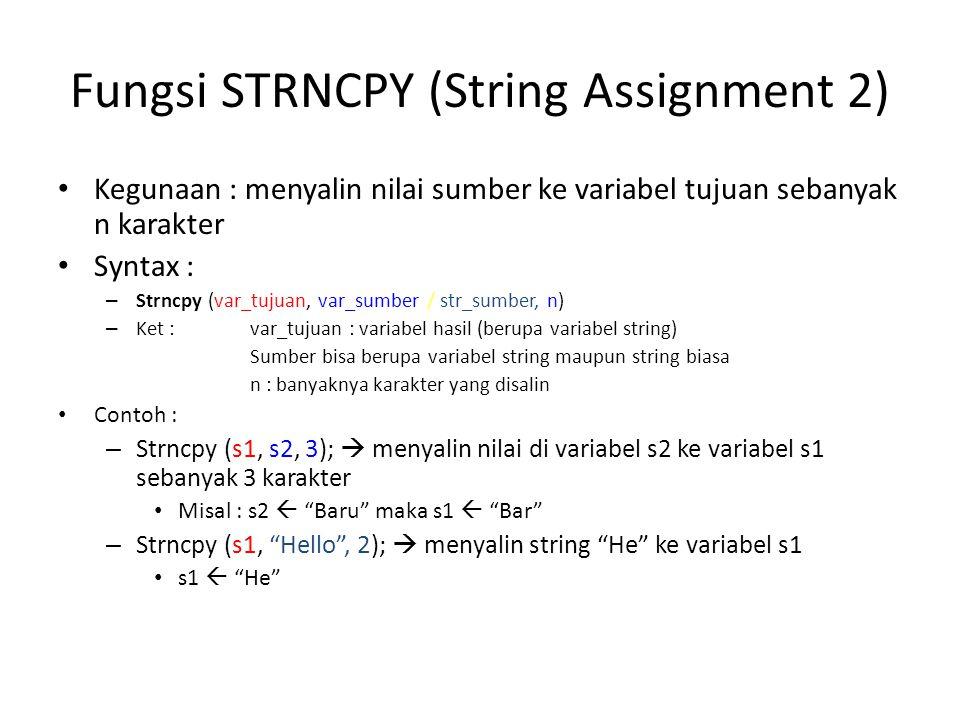 Fungsi STRCAT (Concatenation) Kegunaan : menggabungkan nilai pada 2 variabel string / menambahkan string pada sumber ke variabel tujuan Syntax : – Strcat (var_tujuan, var_sumber / str_sumber) – Ket : var_tujuan : variabel hasil (berupa variabel string) Sumber bisa berupa variabel string maupun string biasa Contoh : – Strcat (s1, s2);  nilai di variabel s2 ditambahkan ke variabel s1 Misal s1  Belajar , s2  String maka s1 menjadi BelajarString – Strcat (s1, Hello );  Menambahkan string Hello ke variabel s1 Misal s1  Belajar Maka s2  BelajarHello